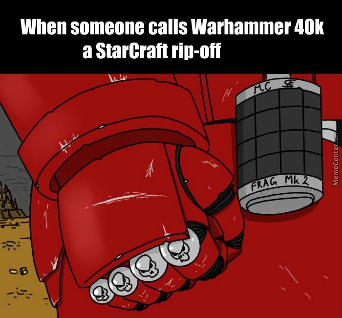 A rip-off. join list: VidyaGames (379 subs)Mention Clicks: 22844Msgs Sent: 170802Mention History. when someone calls warhammer an a Starlets, reboil iss/. Isn't it the other way around? Wasn't Starcraft originally supposed to be a W40K game but they lost the license and made their own IP out of it? Hence Marines l