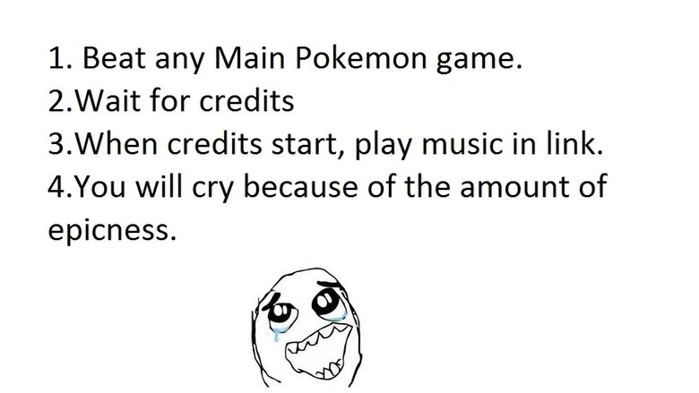 Best Pokemon thing EVER. . L Beat any Main Pokemon game. for credits 3. When credits start, play music in link. 4. You will cry because of the amount of epicnes