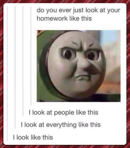 look-. here comes the train, !. do you ever just look at your homework like this I look at people like this I look at everything like this I look like this