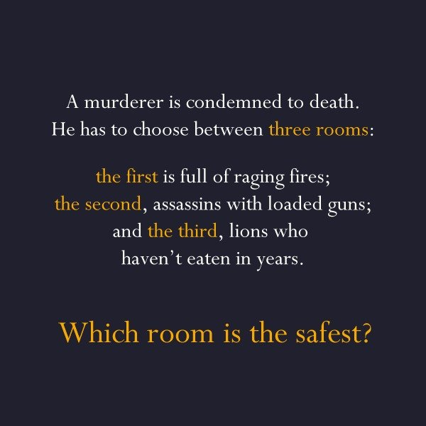 Murder riddles. Answer: The third, the lions already starved to death Answer: The poison was in the ice Answer: She shot her husband with a camera and then deve