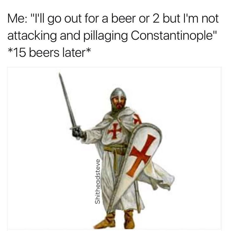 "Some lame ass . . Me: ""l' ll go out for a beer or fil but I' m not attacking and pillaging C) "" 45 beers latent. DEUS VULT! the first one"