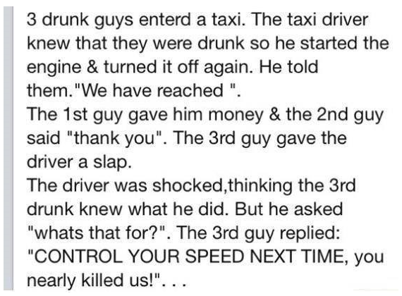 "The Taxi Cab. . 3 drunk guys enterd a taxi. The taxi driver knew that they were drunk ed he started the engine & turned it off again. He told them.'"" We have re"