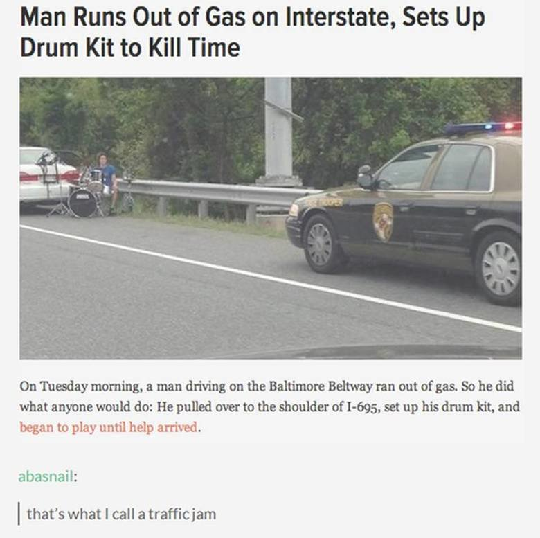 traffic jam. . Man Runs Out of Celt!! on Interstate, Sets Up Drum Kit to Kill Time on Tuesday morning, a man driving on the Baltimore Beltway ran out of gas. So