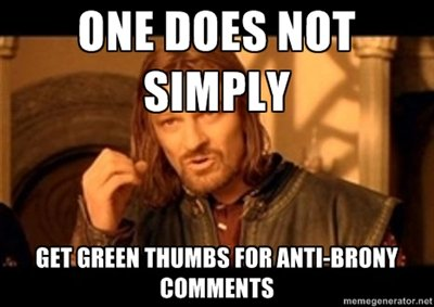 True facts. not a MLP fan, but everyone knows there are just to many bronys for this to happen. ONE was , BET GREEN PM !. It's because bronies are usually too butt hurt to take a joke. If a hater makes a good joke/argument, I thumb him up. But if it's just gore, no, that should alw