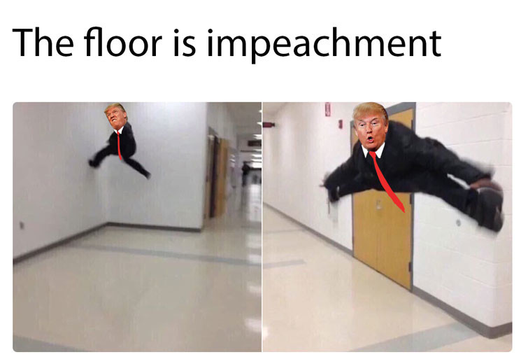 Try not to hit it. . The floor is impeachment. Sometimes I think about what it's going to be like going from a memetic President like Trump back to an average, dull President really dull and I weep a little.