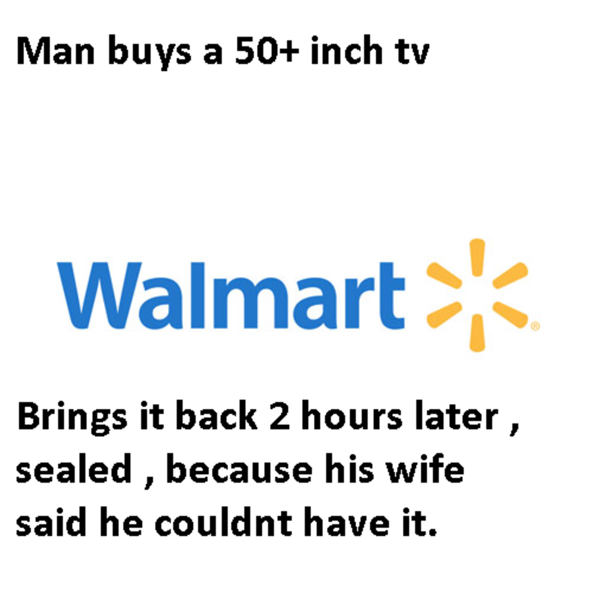 Working at Walmart ( not me ). . Man buys a inch tar Brings it back 2 hours later , sealed , because his wife said he couldnt have it.. I mean, putting this out there like that is going to make them feel even worse about themselves. Pity them in private, don't shame them in public. And at least